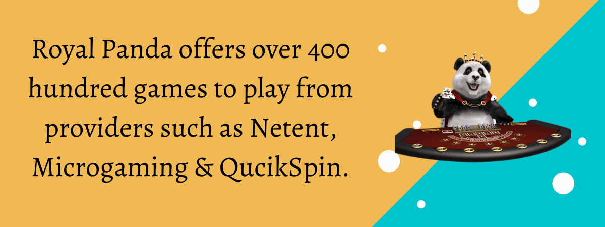 Royal Panda offers over 400 hundred games to play from providers such as Netent, Microgaming & QucikSpin.