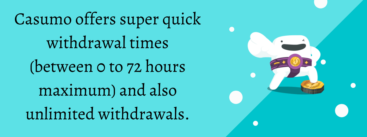 Casumo offers super quick withdrawal times (between 0 to 72 hours maximum) and also unlimited withdrawals.